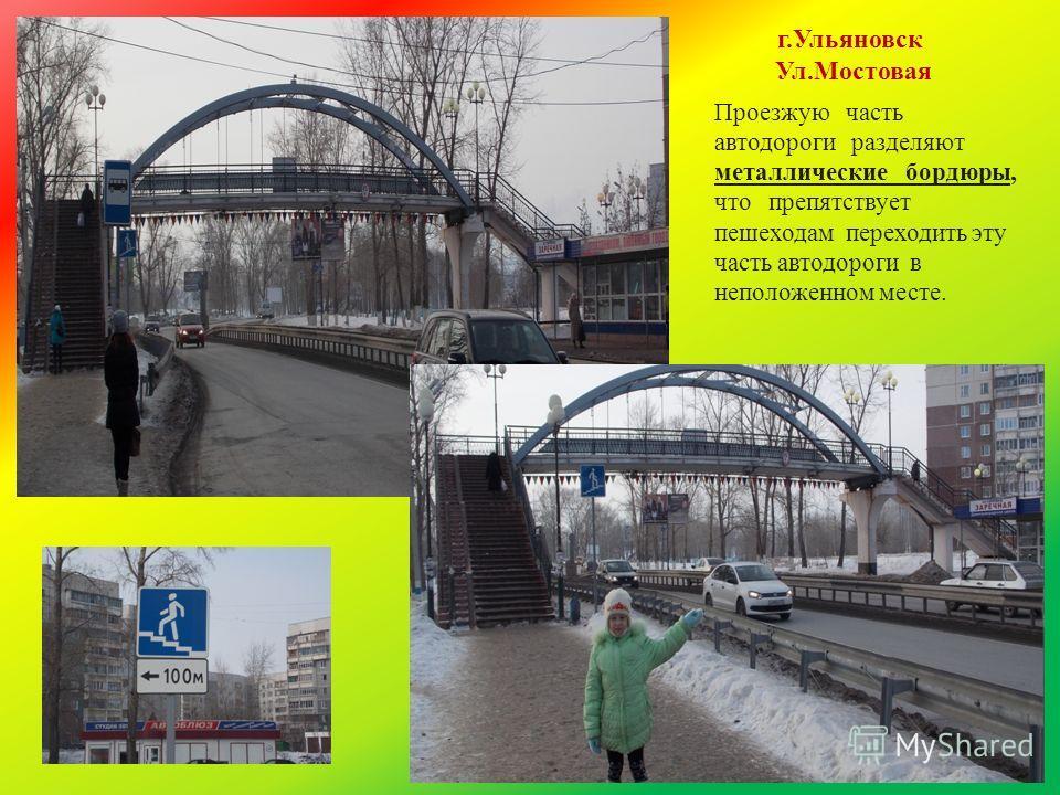г.Ульяновск Ул.Мостовая Проезжую часть автодороги разделяют металлические бордюры, что препятствует пешеходам переходить эту часть автодороги в неположенном месте.