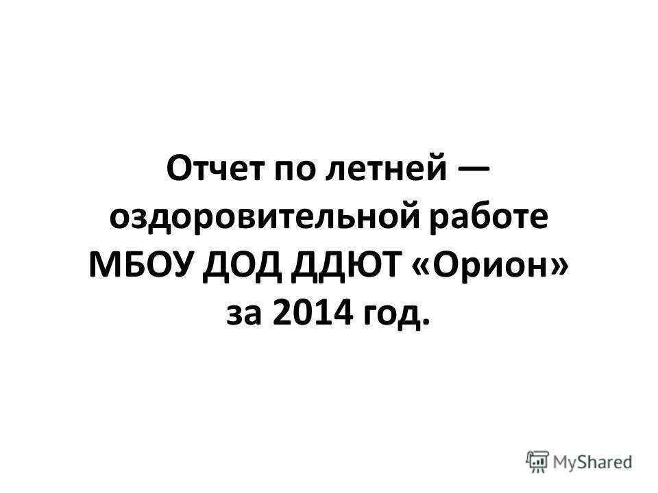 Отчет по летней оздоровительной работе МБОУ ДОД ДДЮТ «Орион» за 2014 год.
