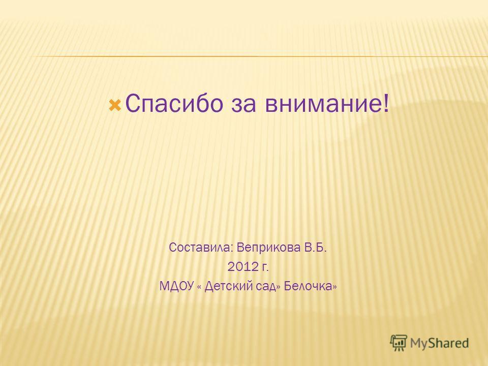 Спасибо за внимание! Составила: Веприкова В.Б. 2012 г. МДОУ « Детский сад» Белочка»