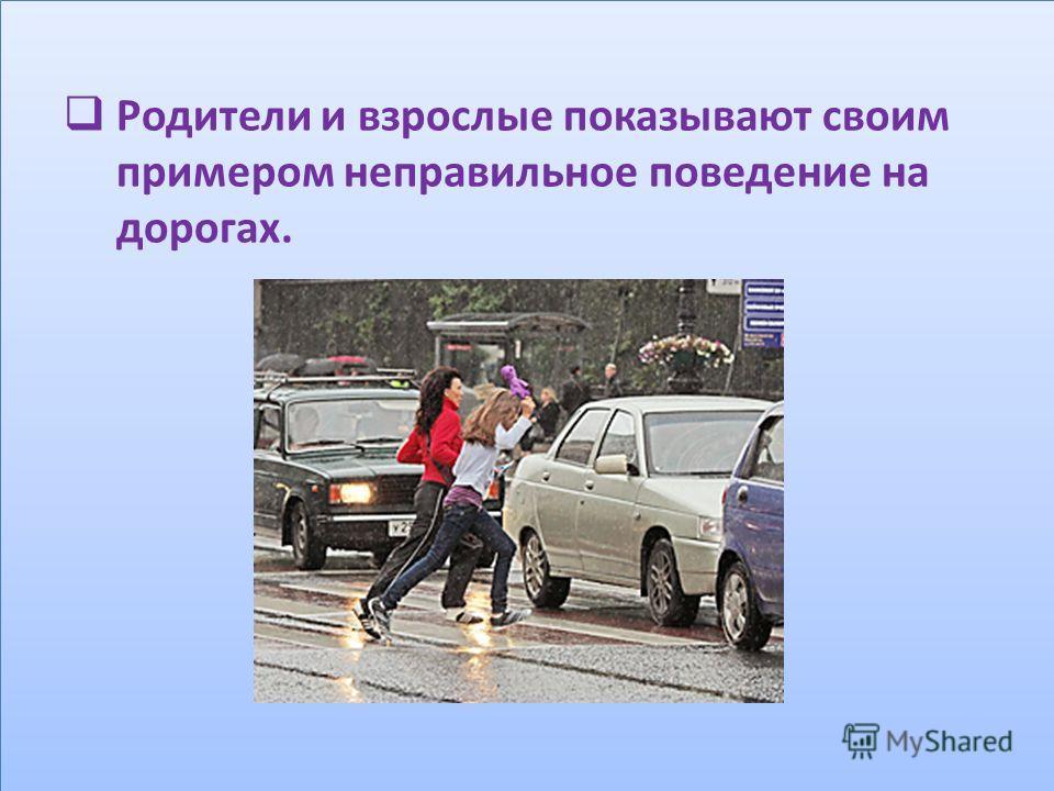 Родители и взрослые показывают своим примером неправильное поведение на дорогах.