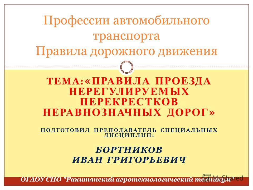 ТЕМА: « ПРАВИЛА ПРОЕЗДА НЕРЕГУЛИРУЕМЫХ ПЕРЕКРЕСТКОВ НЕРАВНОЗНАЧНЫХ ДОРОГ » ПОДГОТОВИЛ ПРЕПОДАВАТЕЛЬ СПЕЦИАЛЬНЫХ ДИСЦИПЛИН: БОРТНИКОВ ИВАН ГРИГОРЬЕВИЧ Профессии автомобильного транспорта Правила дорожного движения ОГАОУ СПО