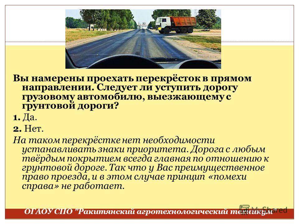 Вы намерены проехать перекрёсток в прямом направлении. Следует ли уступить дорогу грузовому автомобилю, выезжающему с грунтовой дороги? 1. Да. 2. Нет. На таком перекрёстке нет необходимости устанавливать знаки приоритета. Дорога с любым твёрдым покры