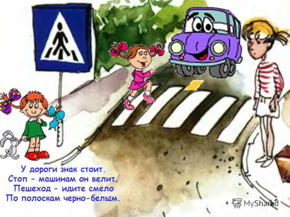 У дороги знак стоит. Стоп - машинам он велит, Пешеход - идите смело По полоскам черно-белым.