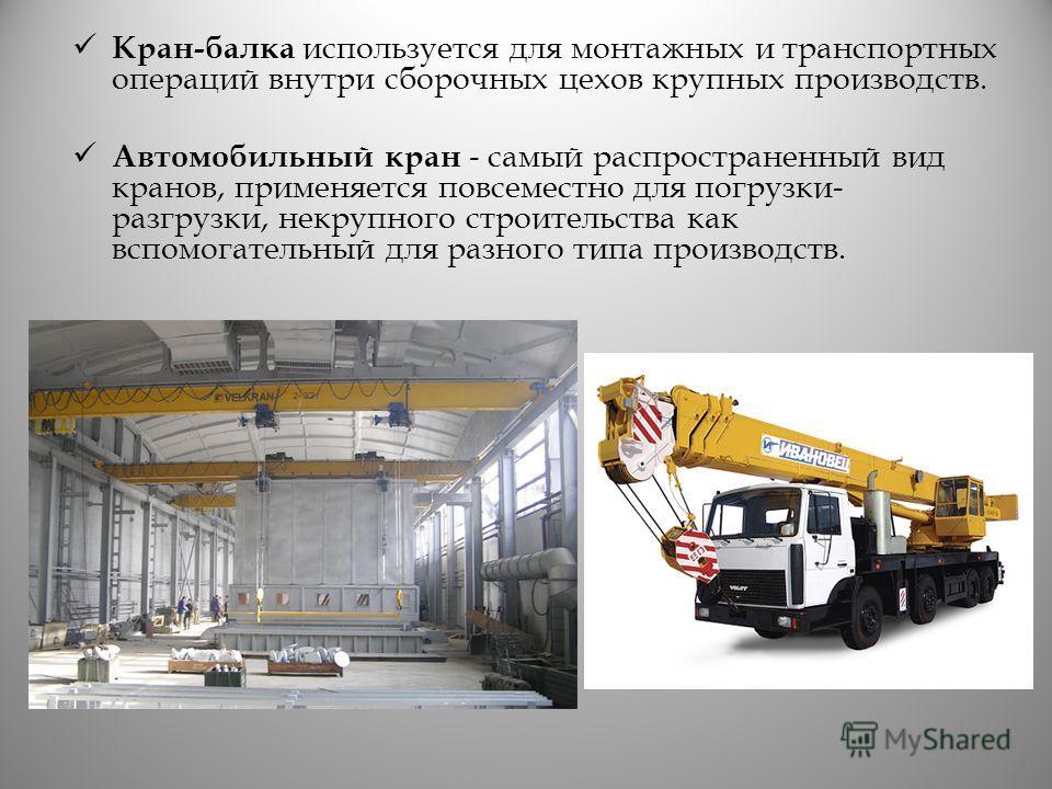 Кран-балка используется для монтажных и транспортных операций внутри сборочных цехов крупных производств. Автомобильный кран - самый распространенный вид кранов, применяется повсеместно для погрузки- разгрузки, некрупного строительства как вспомогате
