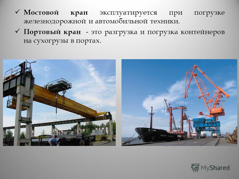 Мостовой кран эксплуатируется при погрузке железнодорожной и автомобильной техники. Портовый кран - это разгрузка и погрузка контейнеров на сухогрузы в портах.