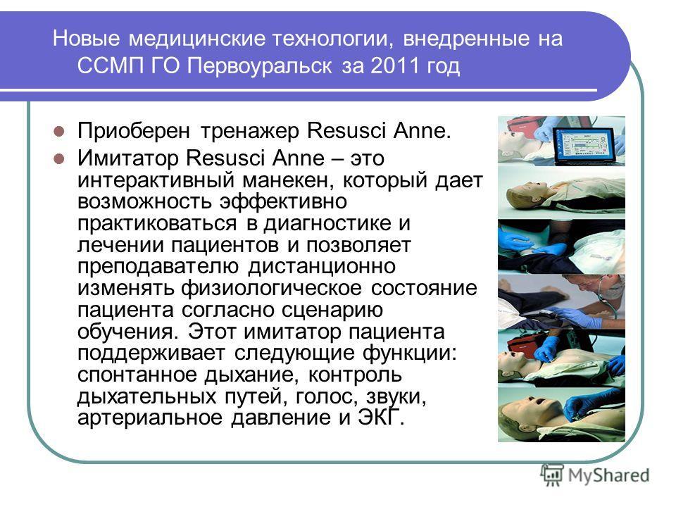 Новые медицинские технологии, внедренные на ССМП ГО Первоуральск за 2011 год Приоберен тренажер Resusci Anne. Имитатор Resusci Anne – это интерактивный манекен, который дает возможность эффективно практиковаться в диагностике и лечении пациентов и по