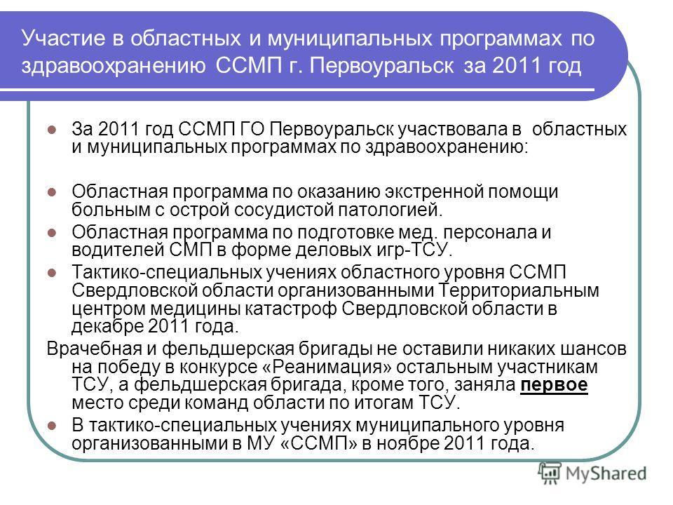 Участие в областных и муниципальных программах по здравоохранению ССМП г. Первоуральск за 2011 год За 2011 год ССМП ГО Первоуральск участвовала в областных и муниципальных программах по здравоохранению: Областная программа по оказанию экстренной помо