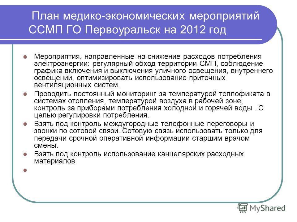 План медико-экономических мероприятий ССМП ГО Первоуральск на 2012 год Мероприятия, направленные на снижение расходов потребления электроэнергии: регулярный обход территории СМП, соблюдение графика включения и выключения уличного освещения, внутренне
