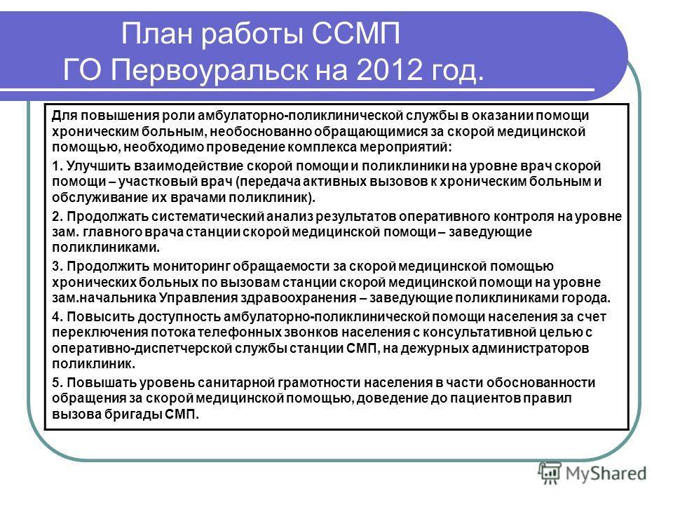 План работы ССМП ГО Первоуральск на 2012 год. Для повышения роли амбулаторно-поликлинической службы в оказании помощи хроническим больным, необоснованно обращающимися за скорой медицинской помощью, необходимо проведение комплекса мероприятий: 1. Улуч