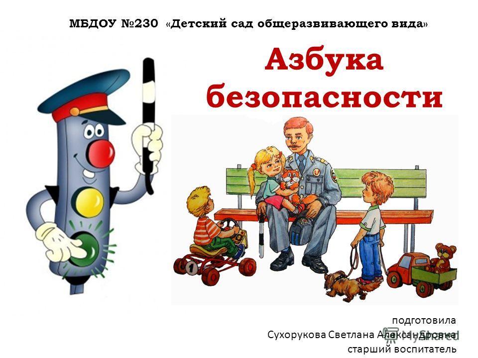 Азбука безопасности МБДОУ 230 «Детский сад общеразвивающего вида» подготовила Сухорукова Светлана Александровна старший воспитатель