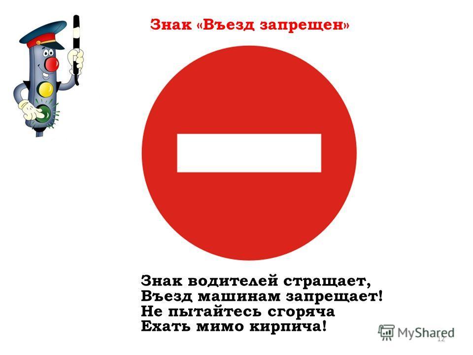 Знак водителей стращает, Въезд машинам запрещает! Не пытайтесь сгоряча Ехать мимо кирпича! Знак «Въезд запрещен» 12