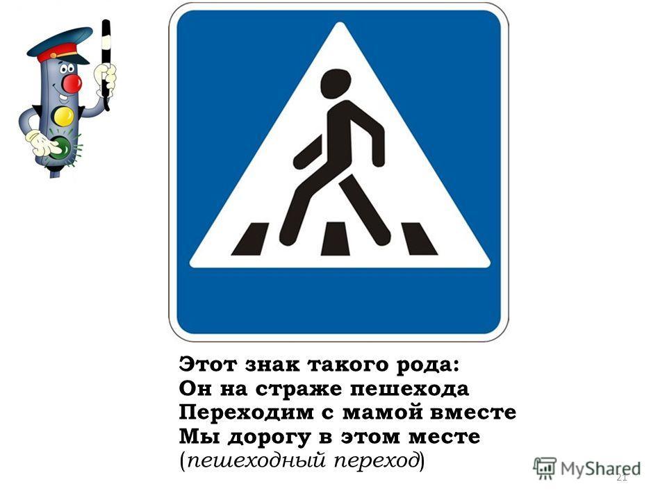 Этот знак такого рода: Он на страже пешехода Переходим с мамой вместе Мы дорогу в этом месте ( пешеходный переход ) 21
