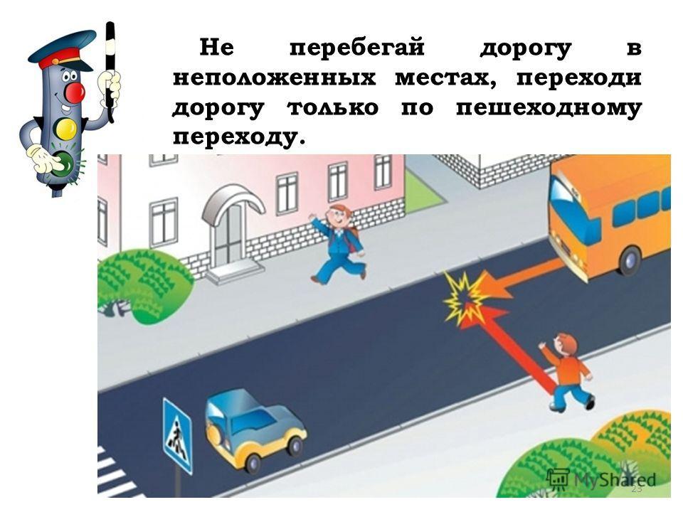 Не перебегай дорогу в неположенных местах, переходи дорогу только по пешеходному переходу. 23