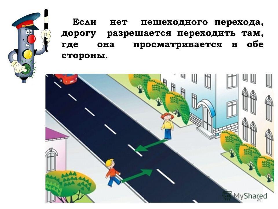 Если нет пешеходного перехода, дорогу разрешается переходить там, где она просматривается в обе стороны. 26