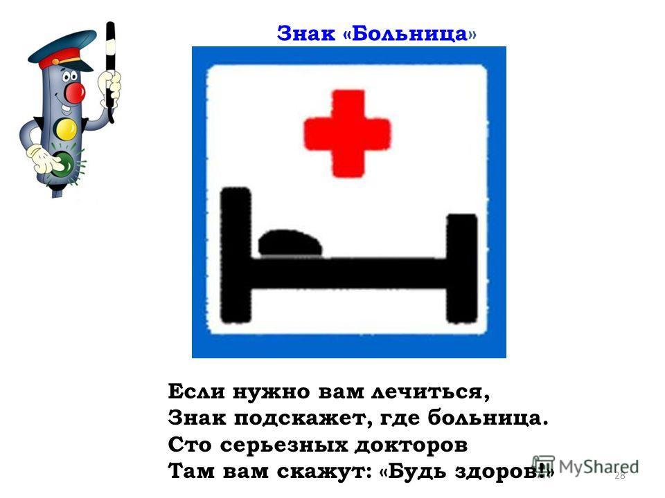 Если нужно вам лечиться, Знак подскажет, где больница. Сто серьезных докторов Там вам скажут: «Будь здоров!» Знак «Больница» 28
