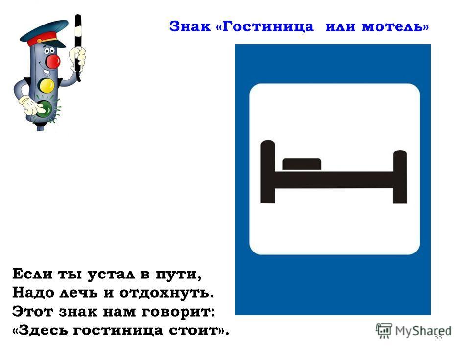 Знак «Гостиница или мотель» 33 Если ты устал в пути, Надо лечь и отдохнуть. Этот знак нам говорит: «Здесь гостиница стоит».