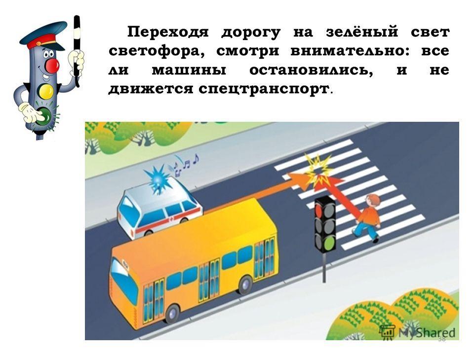 Переходя дорогу на зелёный свет светофора, смотри внимательно: все ли машины остановились, и не движется спецтранспорт. 38
