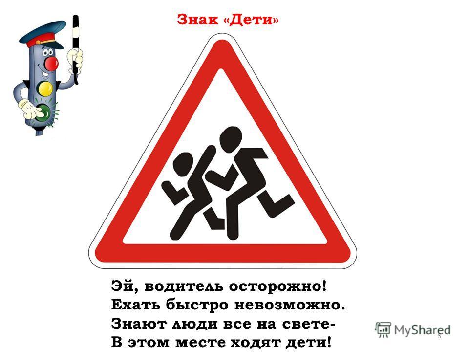 Эй, водитель осторожно! Ехать быстро невозможно. Знают люди все на свете- В этом месте ходят дети! Знак «Дети» 6