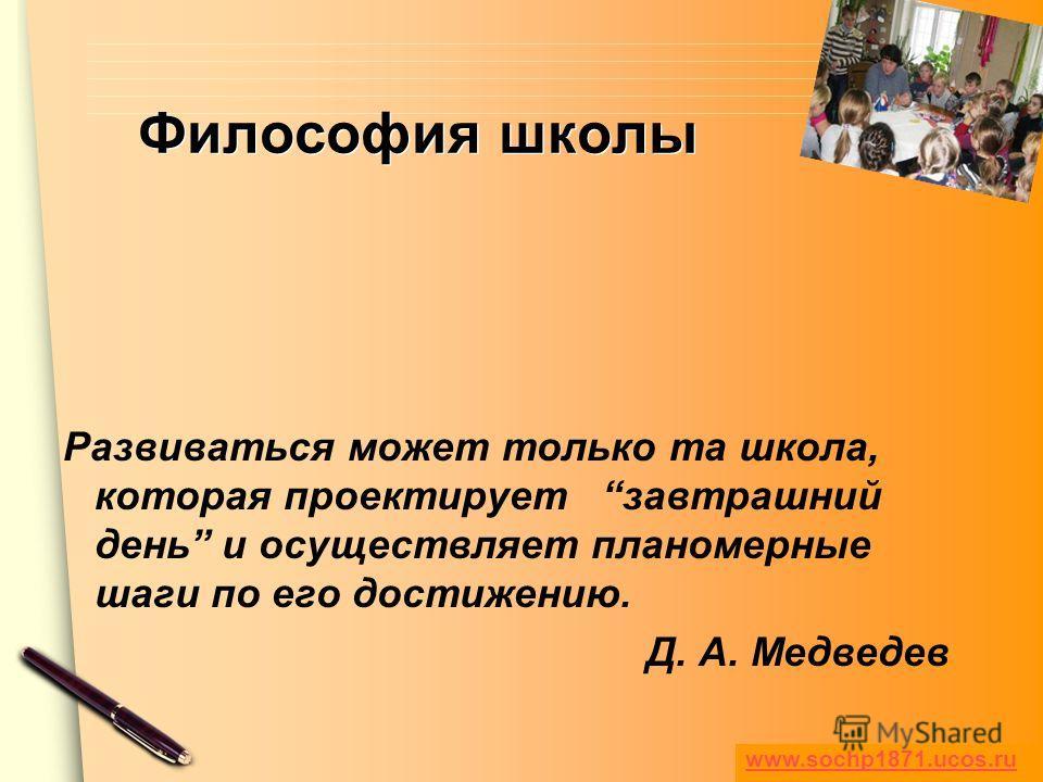 www.themegallery.com Философия школы Развиваться может только та школа, которая проектирует завтрашний день и осуществляет планомерные шаги по его достижению. Д. А. Медведев www.sochp1871.ucos.ru