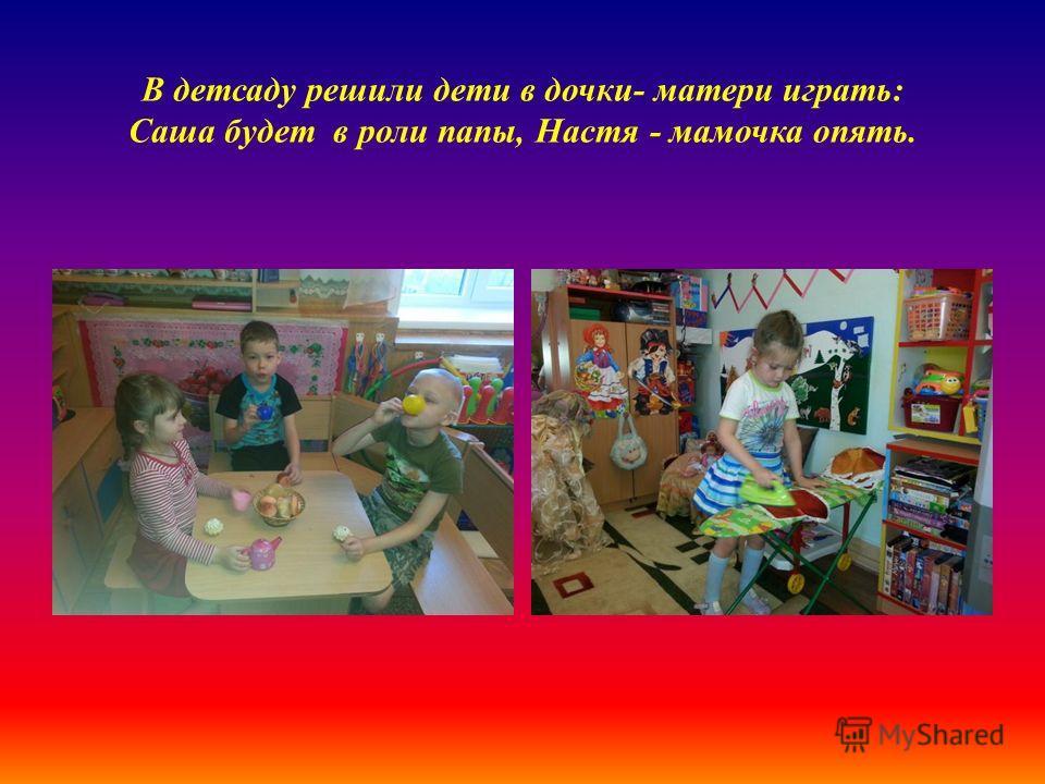 В детсаду решили дети в дочки- матери играть: Саша будет в роли папы, Настя - мамочка опять.