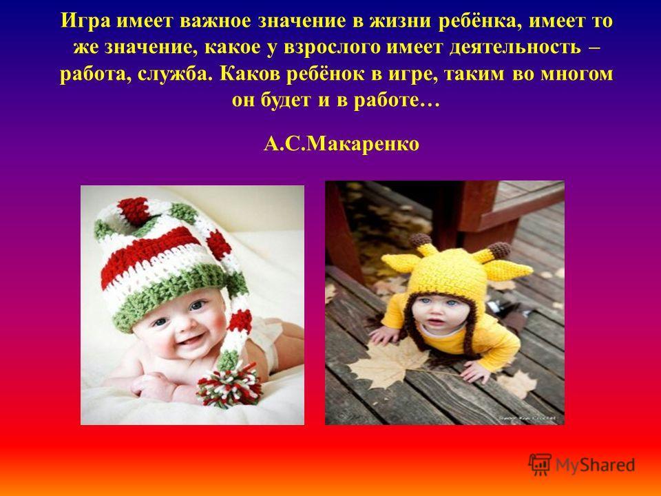 Игра имеет важное значение в жизни ребёнка, имеет то же значение, какое у взрослого имеет деятельность – работа, служба. Каков ребёнок в игре, таким во многом он будет и в работе… А.С.Макаренко