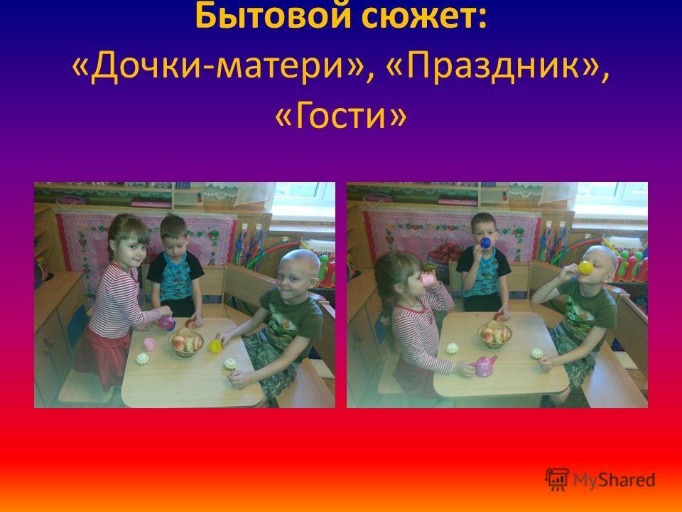 Бытовой сюжет: «Дочки-матери», «Праздник», «Гости»
