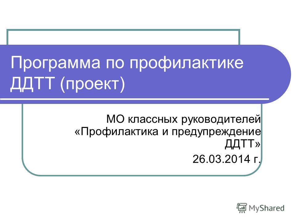 Программа по профилактике ДДТТ (проект) МО классных руководителей «Профилактика и предупреждение ДДТТ» 26.03.2014 г.