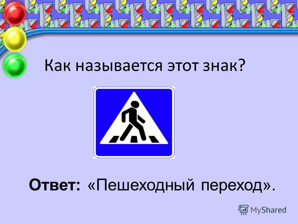 Как называется этот знак? Ответ: «Пешеходный переход».