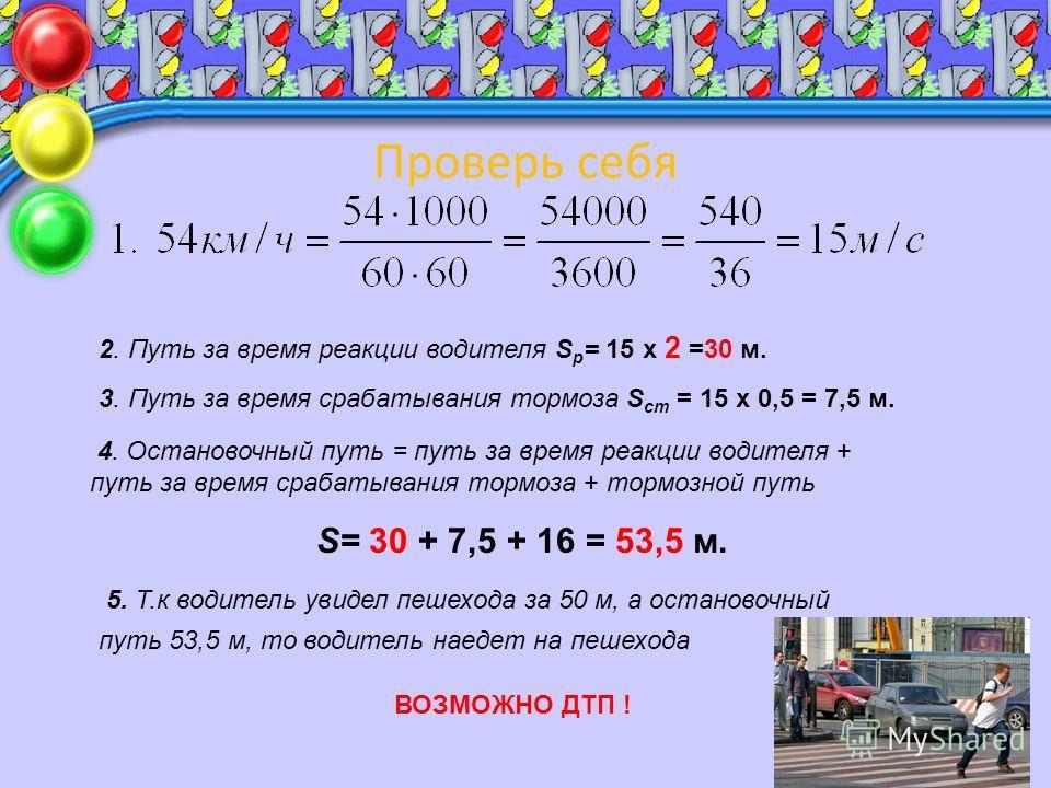 Проверь себя 2. Путь за время реакции водителя S р = 15 х 2 =30 м. 3. Путь за время срабатывания тормоза S ст = 15 х 0,5 = 7,5 м. 4. Остановочный путь = путь за время реакции водителя + путь за время срабатывания тормоза + тормозной путь S= 30 + 7,5