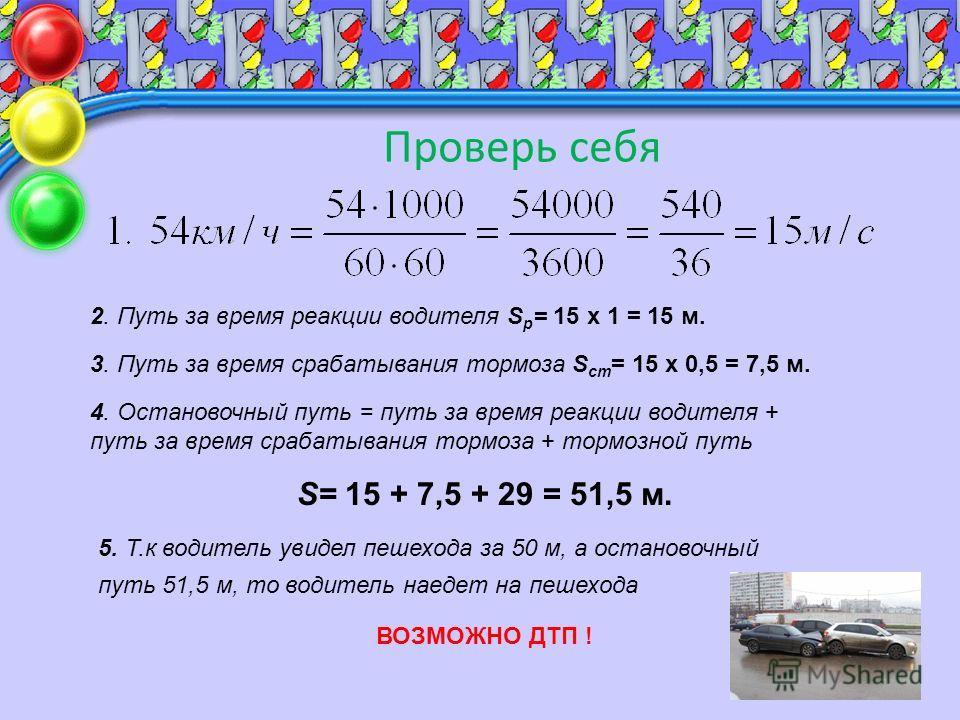Проверь себя 2. Путь за время реакции водителя S р = 15 х 1 = 15 м. 3. Путь за время срабатывания тормоза S ст = 15 х 0,5 = 7,5 м. 4. Остановочный путь = путь за время реакции водителя + путь за время срабатывания тормоза + тормозной путь S= 15 + 7,5
