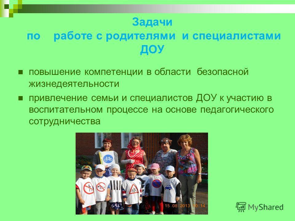 Задачи по работе с родителями и специалистами ДОУ повышение компетенции в области безопасной жизнедеятельности привлечение семьи и специалистов ДОУ к участию в воспитательном процессе на основе педагогического сотрудничества