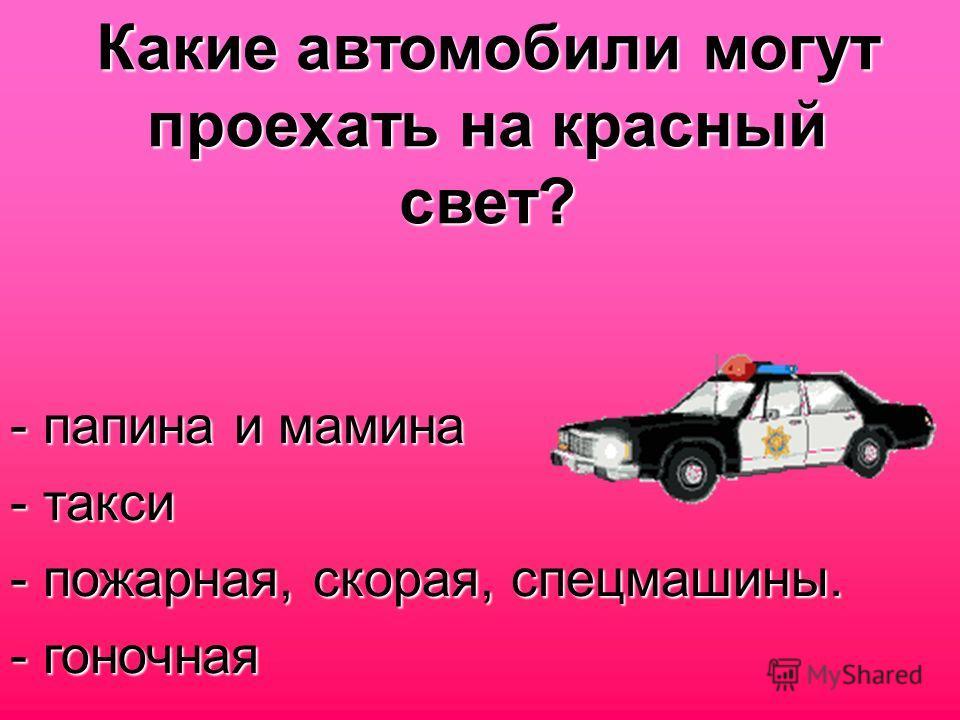 Какие автомобили могут проехать на красный свет? - папина и мамина - такси - пожарная, скорая, спецмашины. - гоночная