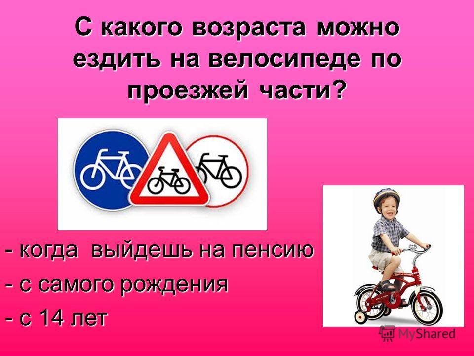 С какого возраста можно ездить на велосипеде по проезжей части? - когда выйдешь на пенсию - с самого рождения - с 14 лет