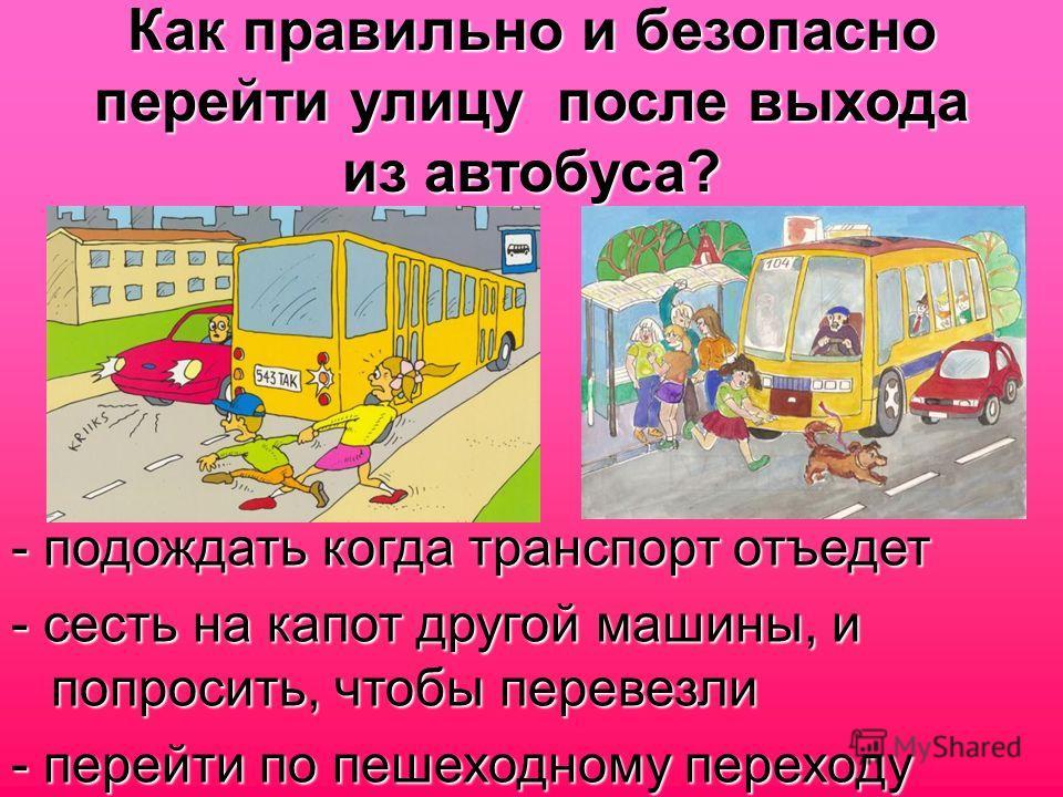 Как правильно и безопасно перейти улицу после выхода из автобуса? - подождать когда транспорт отъедет - сесть на капот другой машины, и попросить, чтобы перевезли - перейти по пешеходному переходу