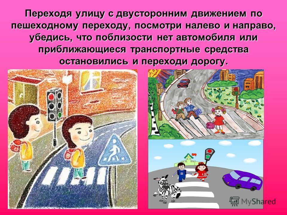 Переходя улицу с двусторонним движением по пешеходному переходу, посмотри налево и направо, убедись, что поблизости нет автомобиля или приближающиеся транспортные средства остановились и переходи дорогу.