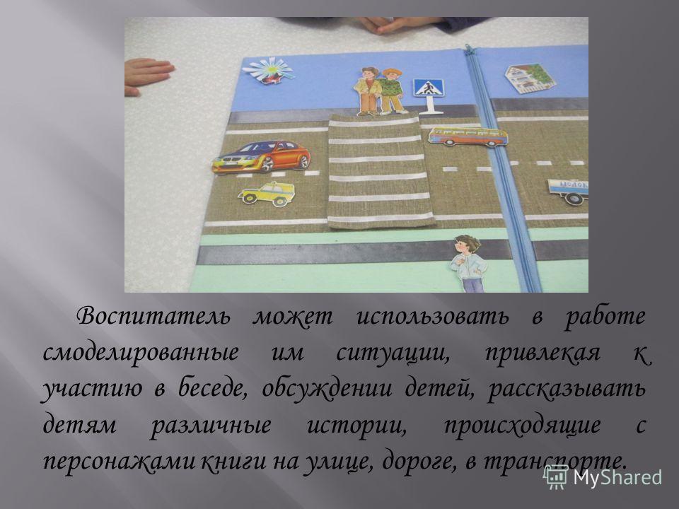 Воспитатель может использовать в работе смоделированные им ситуации, привлекая к участию в беседе, обсуждении детей, рассказывать детям различные истории, происходящие с персонажами книги на улице, дороге, в транспорте.
