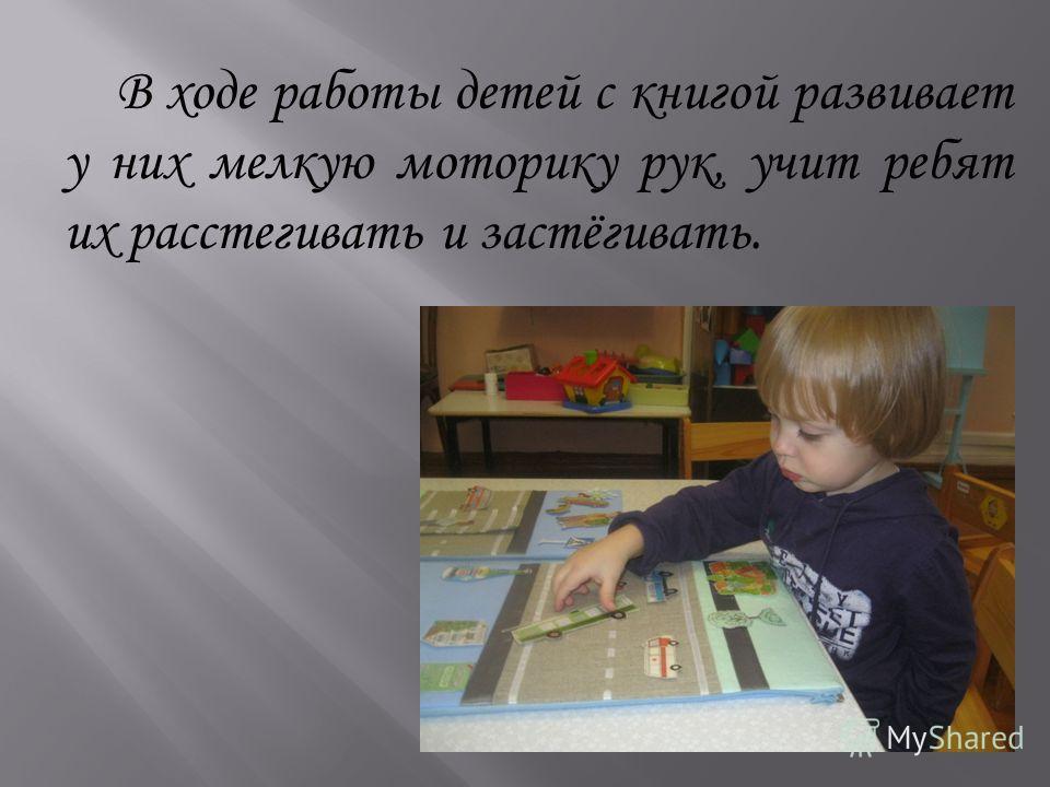 В ходе работы детей с книгой развивает у них мелкую моторику рук, учит ребят их расстегивать и застёгивать.