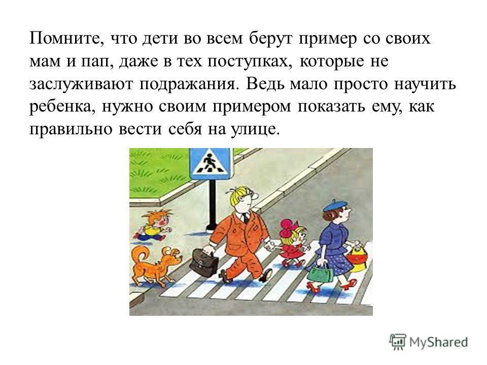 Помните, что дети во всем берут пример со своих мам и пап, даже в тех поступках, которые не заслуживают подражания. Ведь мало просто научить ребенка, нужно своим примером показать ему, как правильно вести себя на улице.