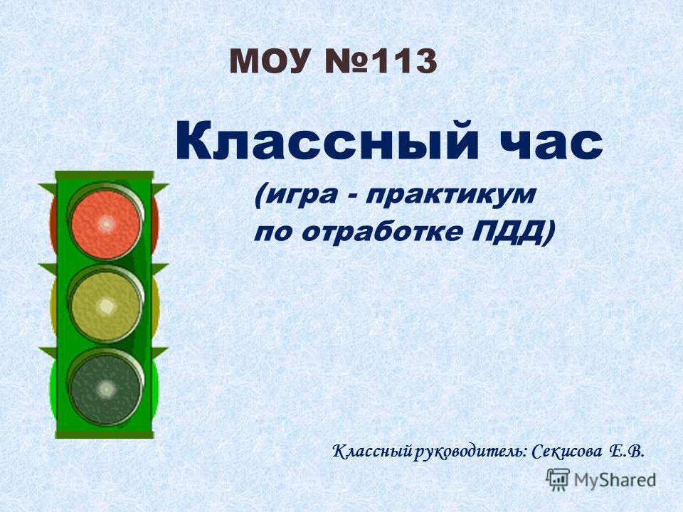 МОУ 113 Классный час (игра - практикум по отработке ПДД) Классный руководитель: Секисова Е.В.
