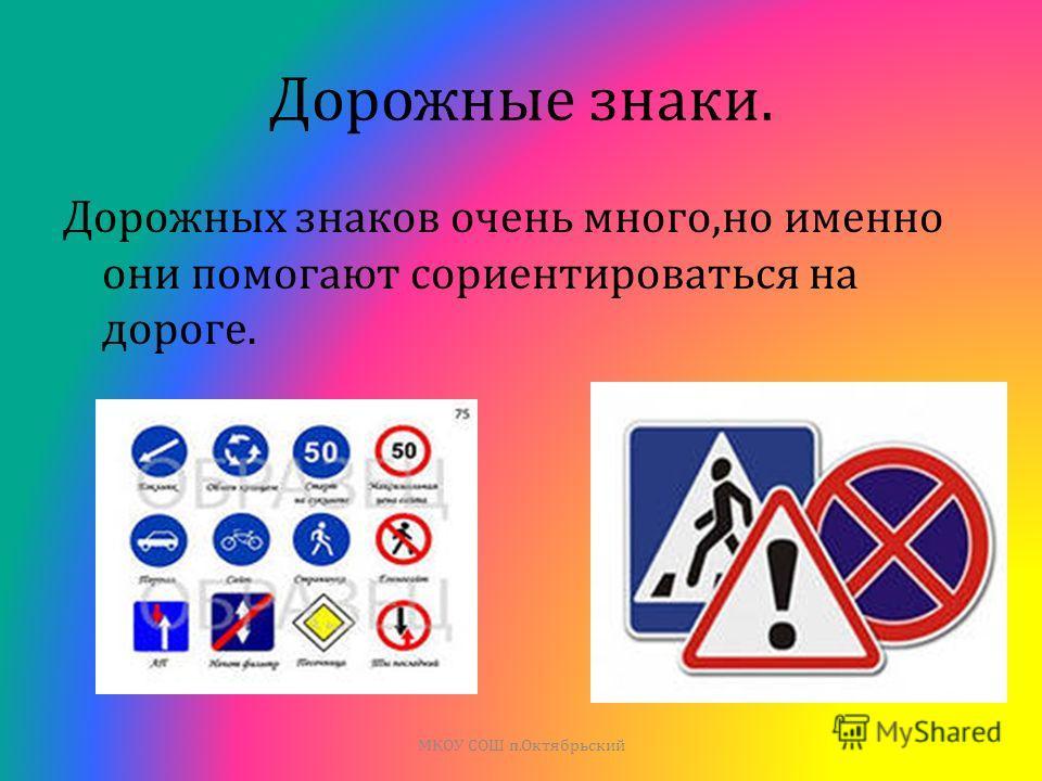 Дорожные знаки. Дорожных знаков очень много, но именно они помогают сориентироваться на дороге. МКОУ СОШ п. Октябрьский