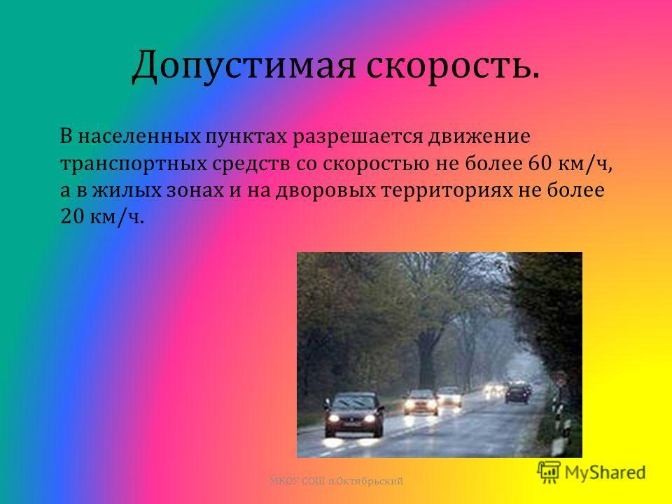 Допустимая скорость. В населенных пунктах разрешается движение транспортных средств со скоростью не более 60 км / ч, а в жилых зонах и на дворовых территориях не более 20 км / ч. МКОУ СОШ п. Октябрьский