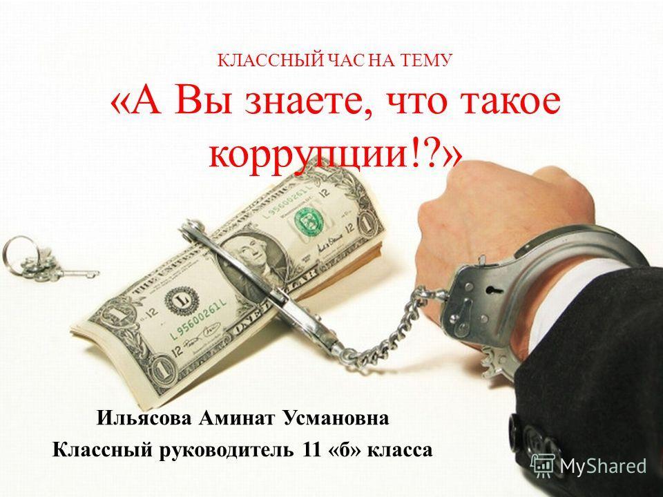КЛАССНЫЙ ЧАС НА ТЕМУ «А Вы знаете, что такое коррупции!?» Ильясова Аминат Усмановна Классный руководитель 11 «б» класса