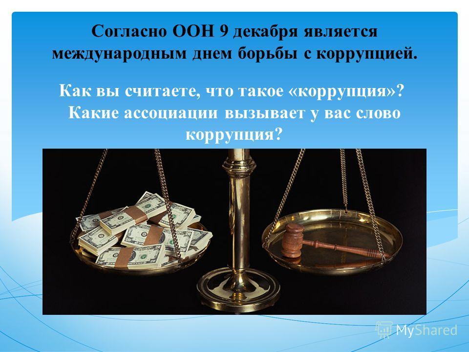 Как вы считаете, что такое «коррупция»? Какие ассоциации вызывает у вас слово коррупция? Согласно ООН 9 декабря является международным днем борьбы с коррупцией.