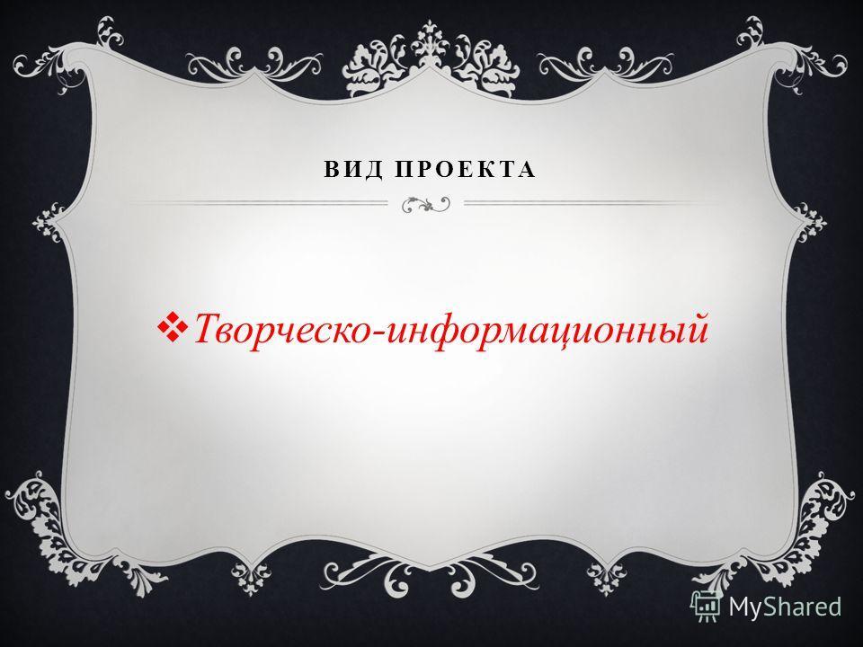 ВИД ПРОЕКТА Творческо-информационный