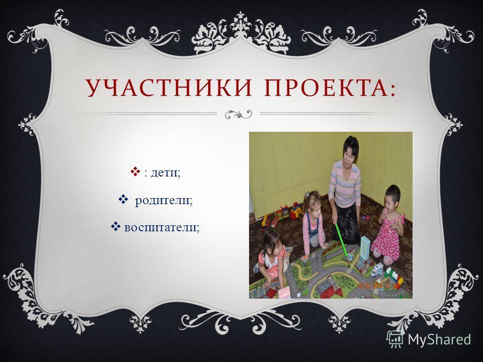 : дети; родители; воспитатели; УЧАСТНИКИ ПРОЕКТА :