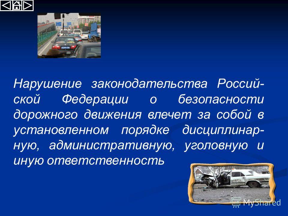 Нарушение законодательства Россий- ской Федерации о безопасности дорожного движения влечет за собой в установленном порядке дисциплинарную, административную, уголовную и иную ответственность