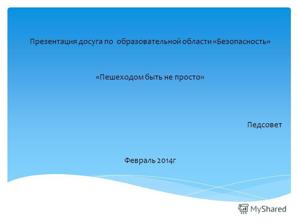 Презентация досуга по образовательной области «Безопасность» «Пешеходом быть не просто» Педсовет Февраль 2014 г