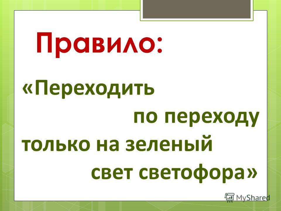 «Переходить по переходу только на зеленый свет светофора» Правило: