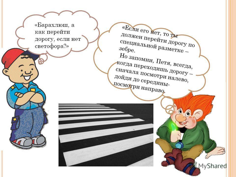 «Барахлюш, а как перейти дорогу, если нет светофора?» «Если его нет, то ты должен перейти дорогу по специальной разметке – зебре. Но запомни, Петя, всегда, когда переходишь дорогу – сначала посмотри налево, дойди до середины- посмотри направо.