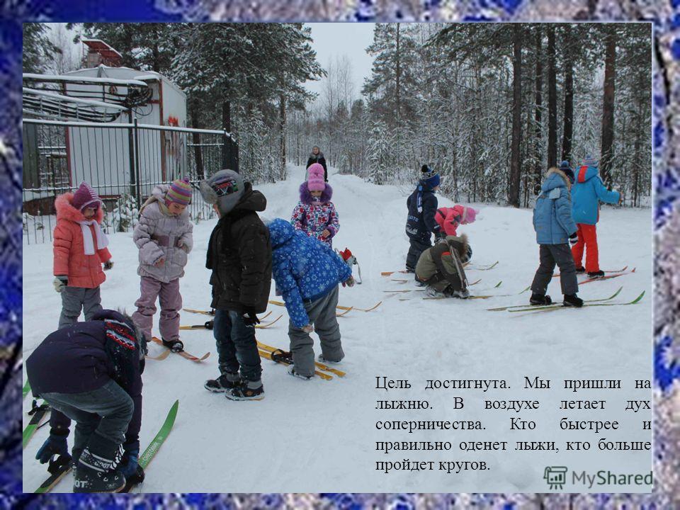 Цель достигнута. Мы пришли на лыжню. В воздухе летает дух соперничества. Кто быстрее и правильно оденет лыжи, кто больше пройдет кругов.